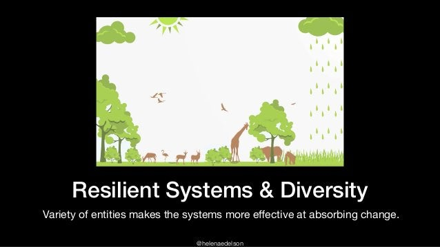 @helenaedelson Resilient Systems & Diversity Variety of entities makes the systems more effective at absorbing change.  and...