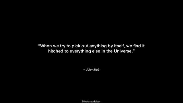 """@helenaedelson – John Muir """"When we try to pick out anything by itself, we find it hitched to everything else in the Univer..."""