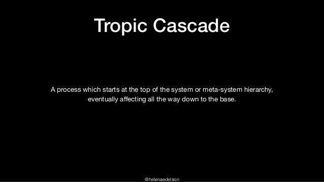 @helenaedelson Tropic Cascade A process which starts at the top of the system or meta-system hierarchy,   eventually affect...