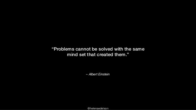 """@helenaedelson – Albert Einstein """"Problems cannot be solved with the same mind set that created them."""""""