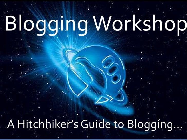 Blogging Workshop<br />A Hitchhiker's Guide to Blogging…<br />