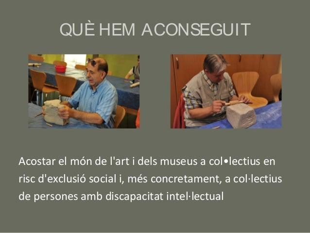 QUÈ HEM ACONSEGUITAcostar el món de lart i dels museus a col•lectius enrisc dexclusió social i, més concretament, a col·le...