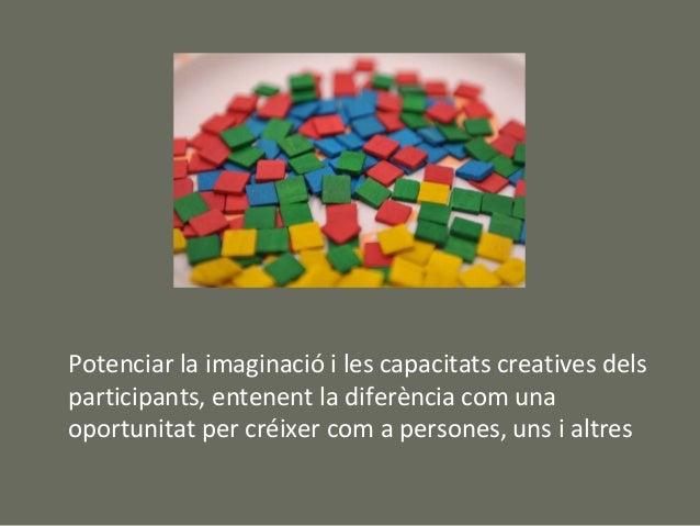 Potenciar la imaginació i les capacitats creatives delsparticipants, entenent la diferència com unaoportunitat per créixer...
