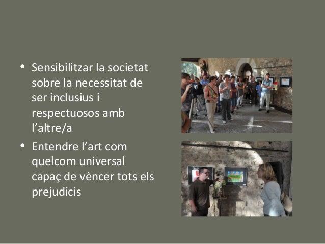 • Sensibilitzar la societat  sobre la necessitat de  ser inclusius i  respectuosos amb  l'altre/a• Entendre l'art com  que...