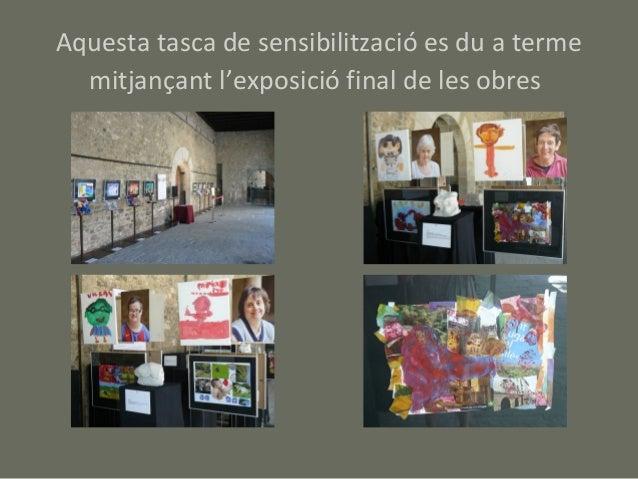 Aquesta tasca de sensibilització es du a terme  mitjançant l'exposició final de les obres