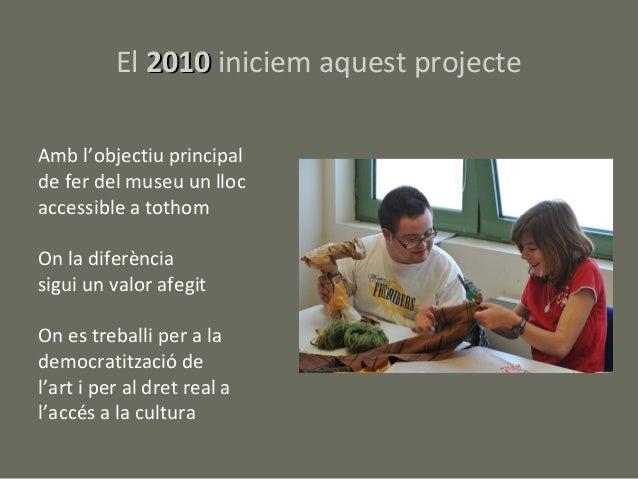 El 2010 iniciem aquest projecteAmb l'objectiu principalde fer del museu un llocaccessible a tothomOn la diferènciasigui un...