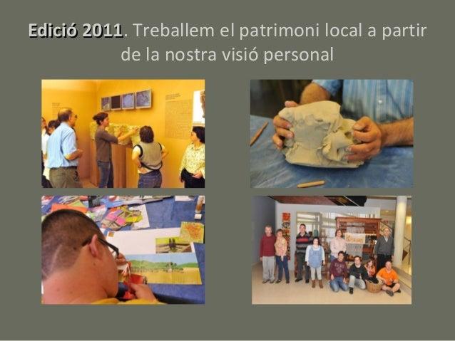 Edició 2011. Treballem el patrimoni local a partir       2011           de la nostra visió personal