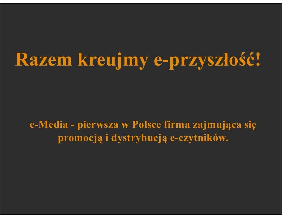 Razem kreujmy e-przyszłość!    e-Media - pierwsza w Polsce firma zajmująca się       promocją i dystrybucją e-czytników.