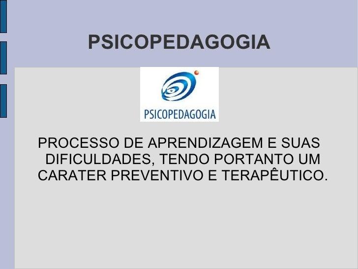 PSICOPEDAGOGIA PROCESSO DE APRENDIZAGEM E SUAS DIFICULDADES, TENDO PORTANTO UM CARATER PREVENTIVO E TERAPÊUTICO.