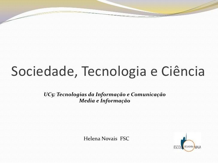Sociedade, Tecnologia e Ciência<br />UC5: Tecnologias da Informação e Comunicação<br />Media e Informação<br />Helena Nova...