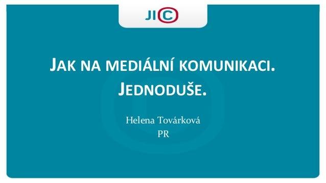 JAKNAMEDIÁLNÍKOMUNIKACI. JEDNODUŠE.  Helena Továrková  PR