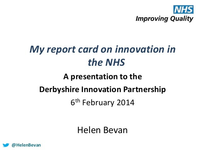 My report card on innovation in the NHS A presentation to the Derbyshire Innovation Partnership 6th February 2014  Helen B...