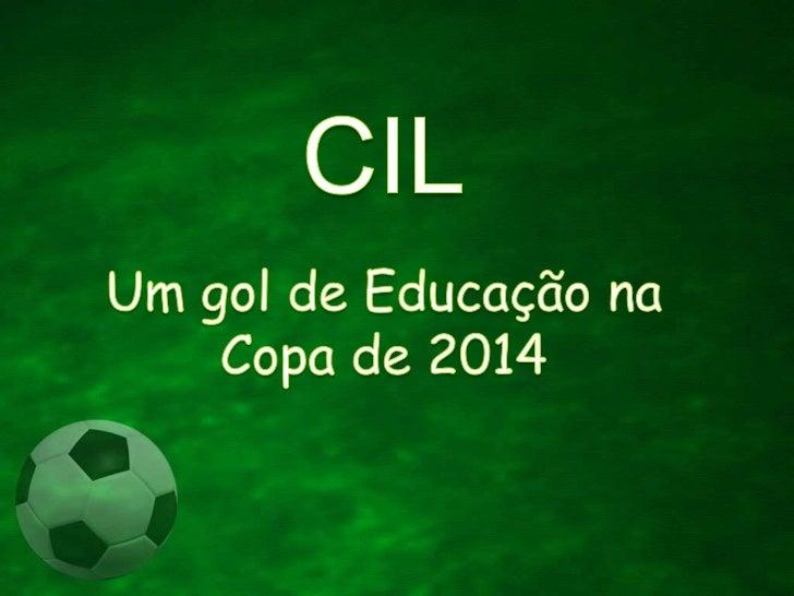CIL<br />Um gol de EducaçãonaCopa de 2014<br />