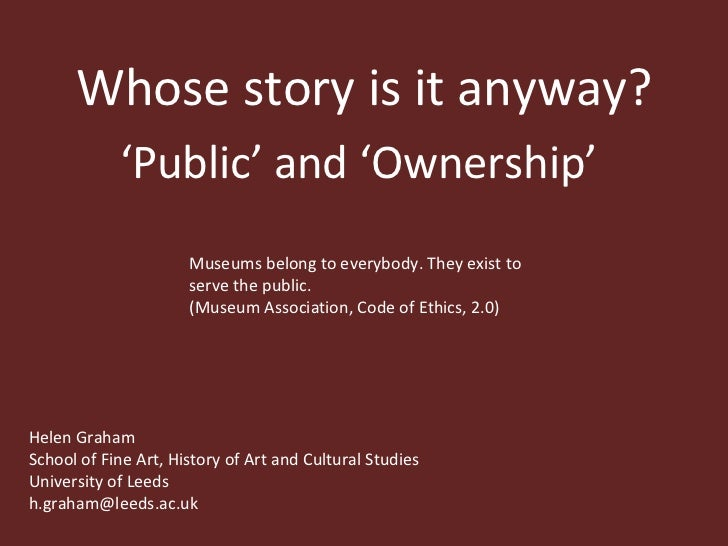 Whose story is it anyway? ' Public' and 'Ownership'  Museums belong to everybody. They exist to serve the public.  (Museum...
