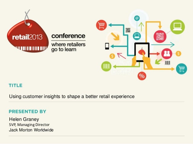 Using customer insights to shape a better retail experience  Helen Graney SVP, Managing Director Jack Morton Worldwide