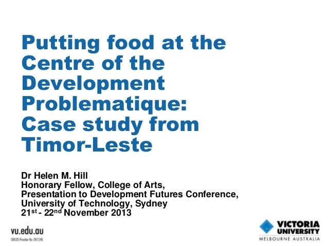 Putting food at the Centre of the Development Problematique: Case study from Timor-Leste Dr Helen M. Hill Honorary Fellow,...