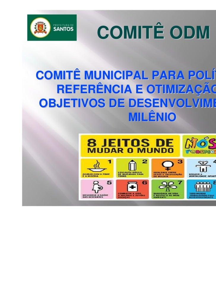 COMITÊ ODMCOMITÊ MUNICIPAL PARA POLÍTICAS DE  REFERÊNCIA E OTIMIZAÇÃO DOSOBJETIVOS DE DESENVOLVIMENTO DO             MILÊNIO