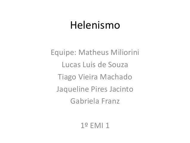 Helenismo Equipe: Matheus Miliorini Lucas Luis de Souza Tiago Vieira Machado Jaqueline Pires Jacinto Gabriela Franz 1º EMI...