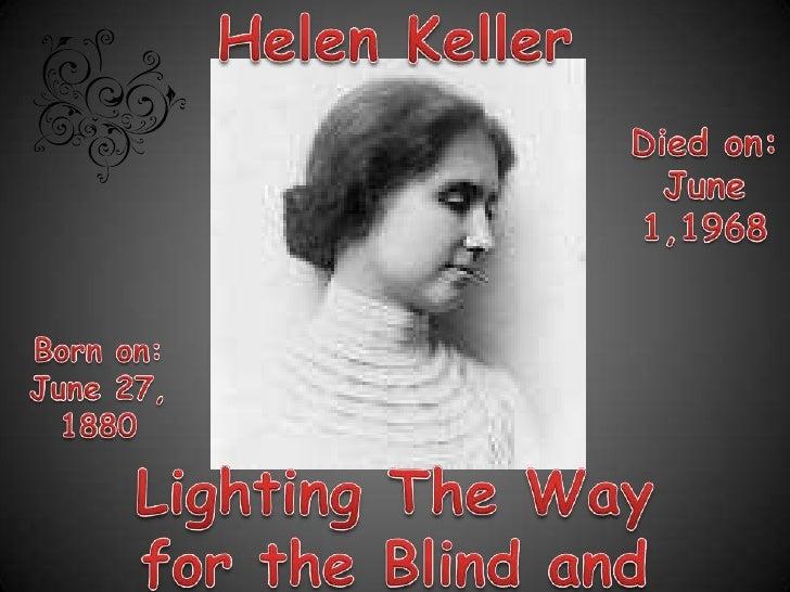 Helen Keller<br />Died on: June 1,1968<br />Born on: June 27, 1880<br />Lighting The Way for the Blind and the Deaf<br />