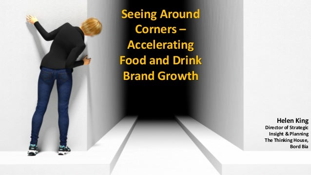 Seeing Around Corners – Accelerating Food and Drink Brand Growth Helen King Director of Strategic Insight & Planning The T...