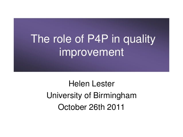 The role of P4P in quality     improvement        Helen Lester   University of Birmingham      October 26th 2011