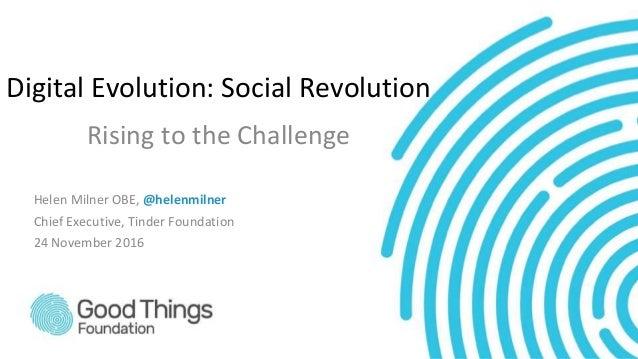 Digital Evolution: Social Revolution Rising to the Challenge Helen Milner OBE, @helenmilner Chief Executive, Tinder Founda...