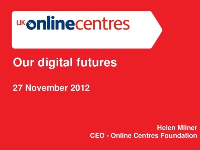 Our digital futures27 November 2012                                       Helen Milner                   CEO - Online Cent...
