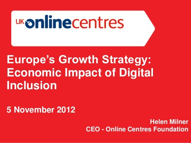 Europe's Growth Strategy:Economic Impact of DigitalInclusion5 November 2012                                      Helen Mil...