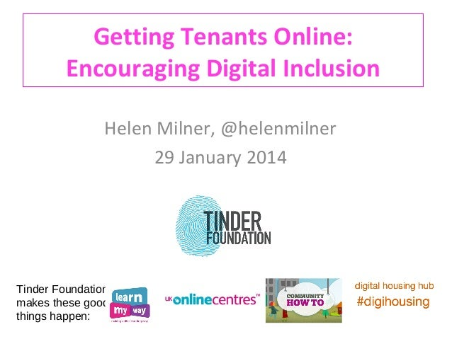 Getting Tenants Online: Encouraging Digital Inclusion Helen Milner, @helenmilner 29 January 2014  Tinder Foundation makes ...