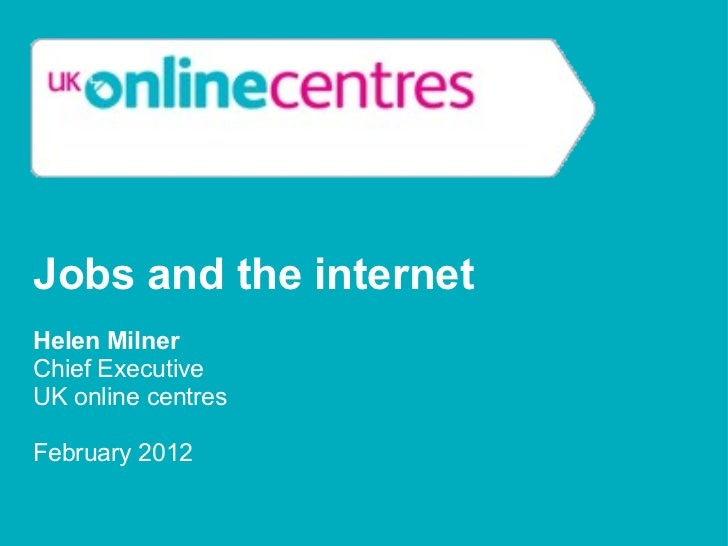 Jobs and the internet  Helen Milner Chief Executive UK online centres February 2012