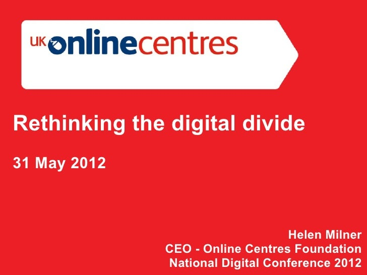 Rethinking the digital divide31 May 2012                                   Helen Milner               CEO - Online Centres...