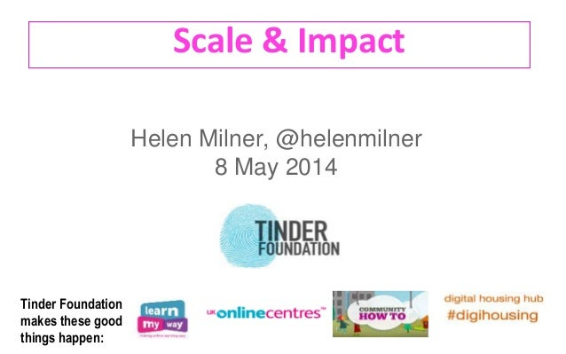 Scale & Impact Helen Milner, @helenmilner 8 May 2014 Tinder Foundation makes these good things happen: