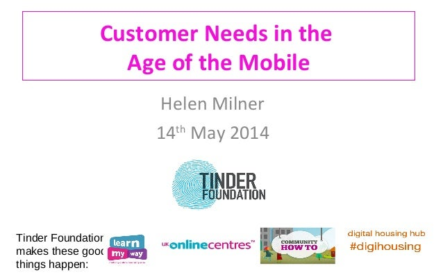 Customer Needs in the Age of the Mobile Helen Milner 14th May 2014 Tinder Foundation makes these good things happen: