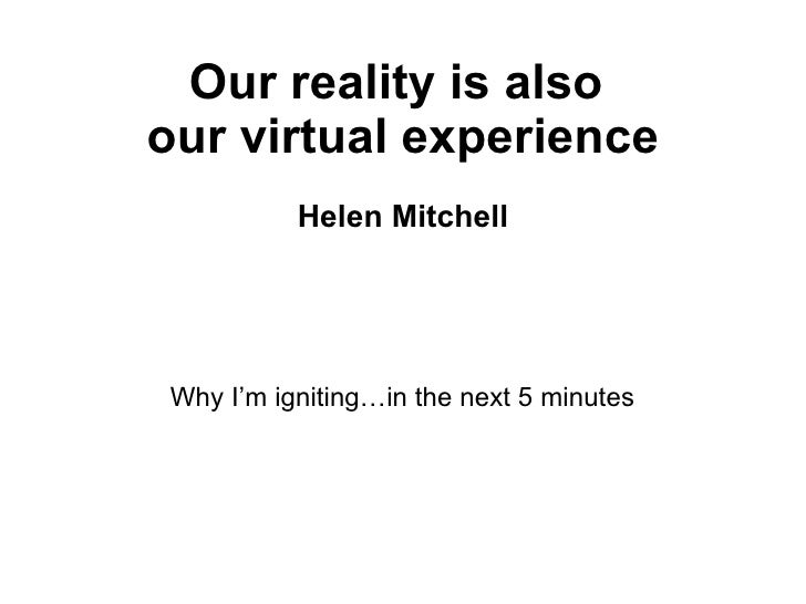 Our reality is also  our virtual experience Helen Mitchell <ul><li>Why I'm igniting…in the next 5 minutes </li></ul>