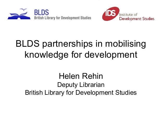 BLDS partnerships in mobilising knowledge for development Helen Rehin Deputy Librarian British Library for Development Stu...