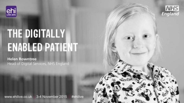 www.ehilive.co.uk | 3-4 November 2015 | #ehilive THE DIGITALLY ENABLED PATIENT Helen Rowntree Head of Digital Services, NH...