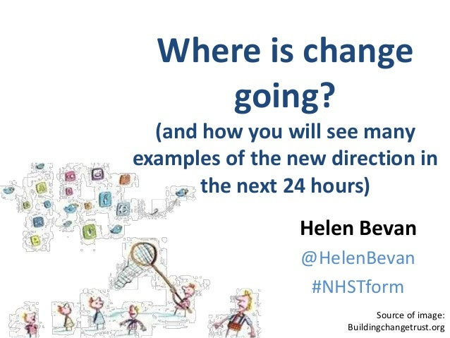@HelenBevan #NHSelect15 Source of image: Buildingchangetrust.org Helen Bevan @HelenBevan #NHSTform Where is change going? ...