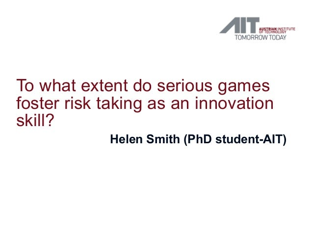 To what extent do serious gamesfoster risk taking as an innovationskill?            Helen Smith (PhD student-AIT)