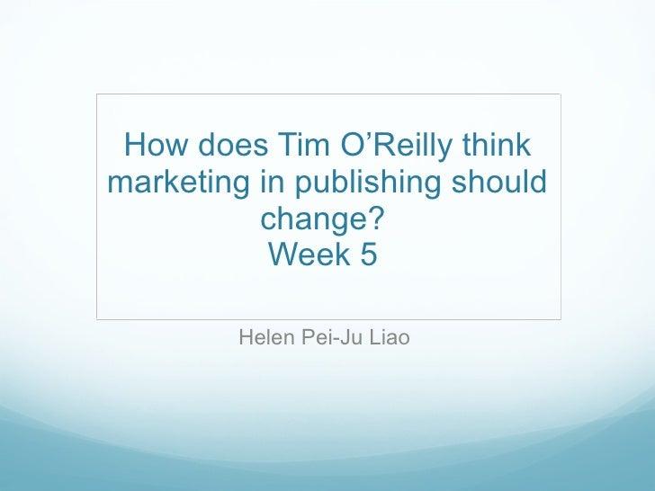 How does Tim O'Reilly think marketing in publishing should change?  Week 5  Helen Pei-Ju Liao