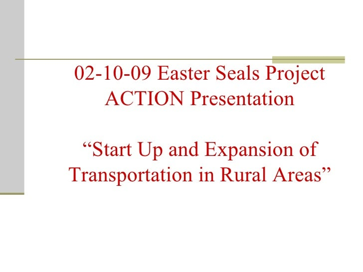 "02-10-09 Easter Seals Project ACTION Presentation ""Start Up and Expansion of Transportation in Rural Areas"""