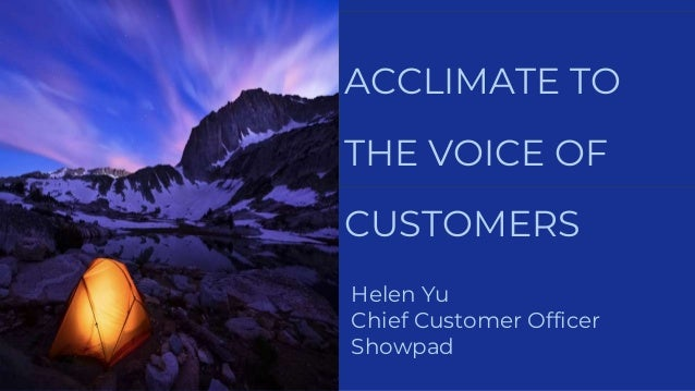 ACCLIMATE TO THE VOICE OF CUSTOMERS Helen Yu Chief Customer Officer Showpad