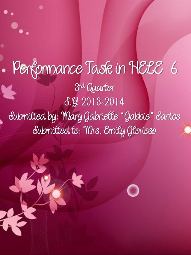 """Performance Task in HELE 6 3rd Quarter S.Y. 2013-2014 Submitted by: Mary Gabrielle """"Gabbie"""" Santos Submitted to: Mrs. Emil..."""