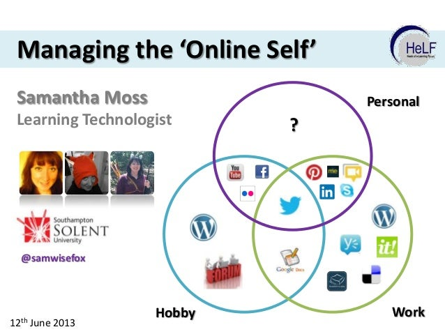 Managing the 'Online Self' Samantha Moss  Personal  Learning Technologist  ?  @samwisefox  12th June 2013  Hobby  Work