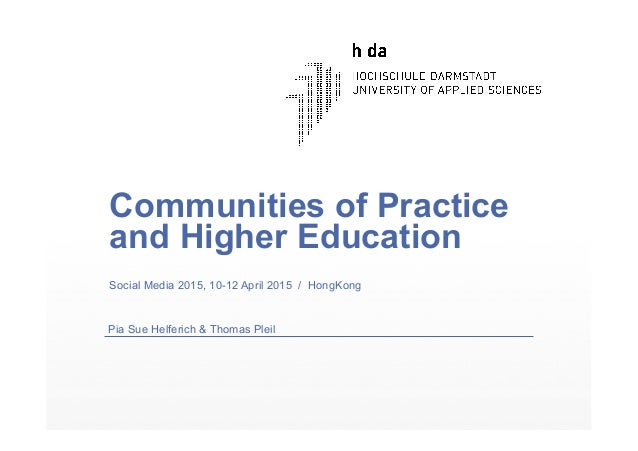 Communities of Practice and Higher Education Social Media 2015, 10-12 April 2015 / HongKong Pia Sue Helferich & Thomas Ple...