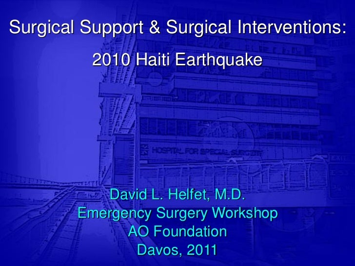 Surgical Support & Surgical Interventions:          2010 Haiti Earthquake           David L. Helfet, M.D.        Emergency...