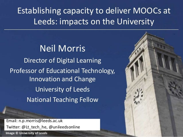 Establishing capacity to deliver MOOCs at Leeds: impacts on the University  Neil Morris Director of Digital Learning Profe...