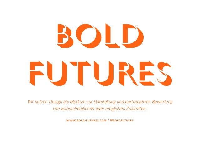 BOLDFUTURESWir nutzen Design als Medium zur Darstellung und partizipativen Bewertung            von wahrscheinlichen oder ...