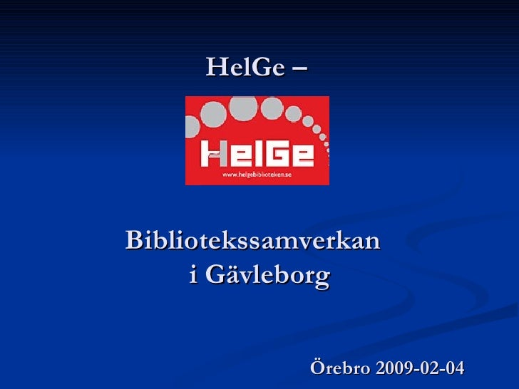 HelGe –  Bibliotekssamverkan  i Gävleborg   Örebro 2009-02-04