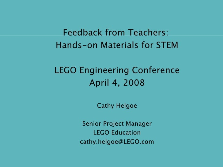Feedback from Teachers:  Hands-on Materials for STEM LEGO Engineering Conference April 4, 2008 Cathy Helgoe Senior Project...