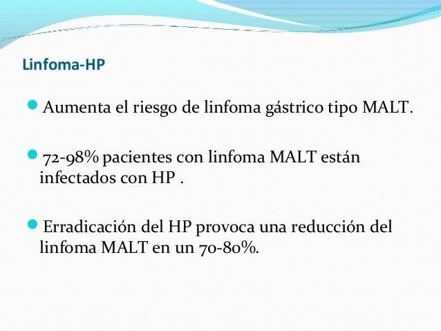 Linfoma-HP  Aumenta el riesgo de linfoma gástrico tipo MALT.  72-98% pacientes con linfoma MALT están  infectados con HP...